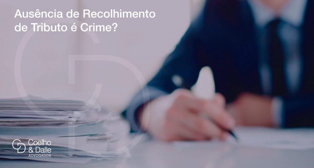 Ausência de Recolhimento de Tributo é Crime? - Coelho & Dalle