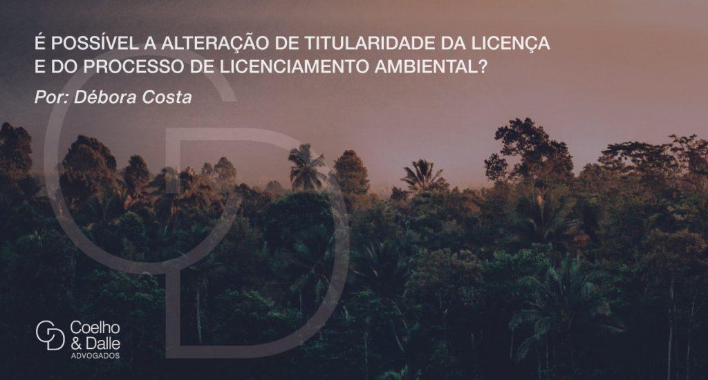 É possível a alteração de titularidade da licença e do processo de licenciamento ambiental? - Coelho & Dalle