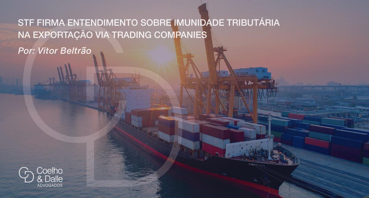 STF firma entendimento sobre imunidade tributária na exportação via trading companies - Coelho & Dalle Advogados