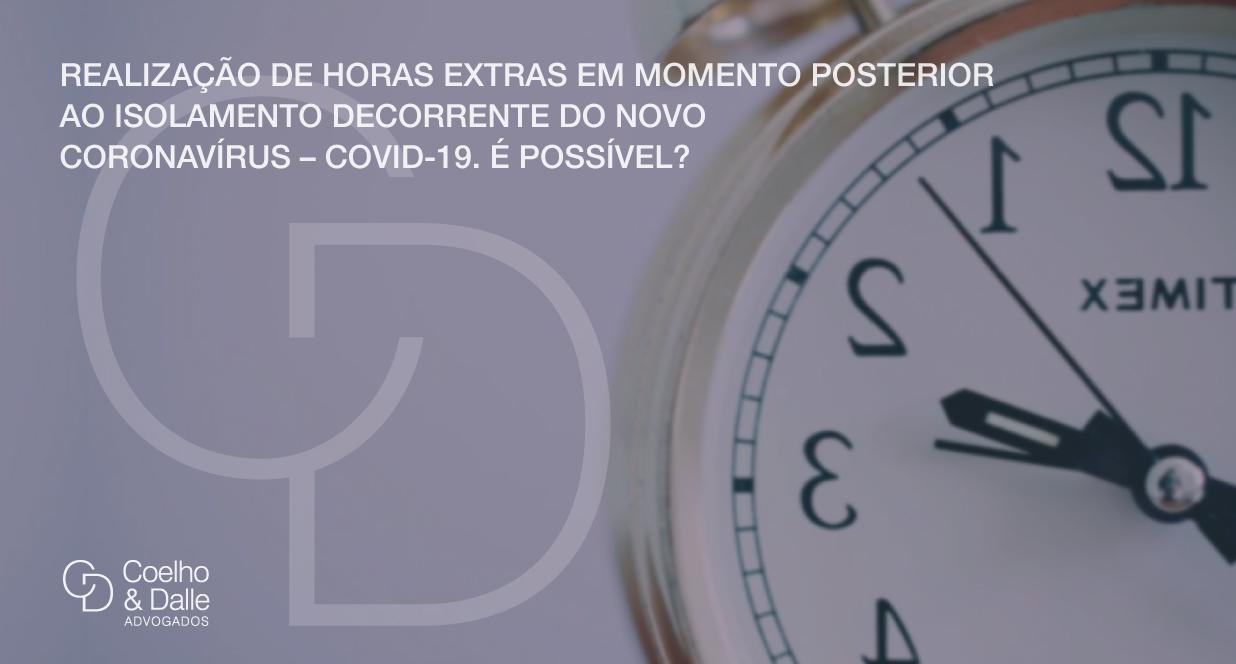 Realização De Horas Extras Em Momento Posterior Ao Isolamento Decorrente Do Novo Coronavírus – Covid-19. É Possível? - Coelho & Dalle Advogados