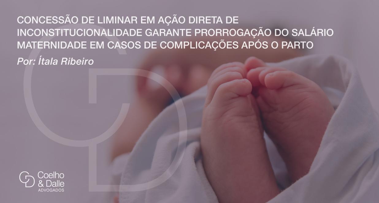 Concessão de liminar em Ação Direta de Inconstitucionalidade garante prorrogação do salário maternidade em casos de complicações após o parto - Coelho & Dalle Advogados